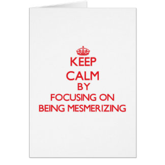 Keep Calm by focusing on Being Mesmerizing Greeting Cards