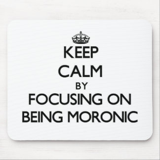 Keep Calm by focusing on Being Moronic Mouse Pads