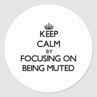 Keep Calm by focusing on Being Muted Round Stickers