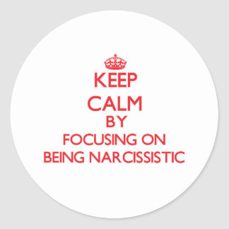Keep Calm by focusing on Being Narcissistic Round Stickers