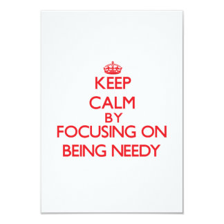 Keep Calm by focusing on Being Needy 3.5x5 Paper Invitation Card