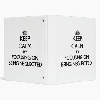 Keep Calm by focusing on Being Neglected Vinyl Binder