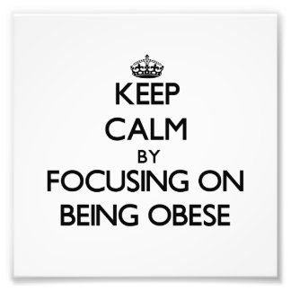 Keep Calm by focusing on Being Obese Photo Print