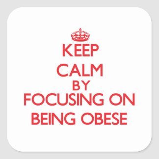 Keep Calm by focusing on Being Obese Square Sticker