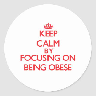 Keep Calm by focusing on Being Obese Round Stickers