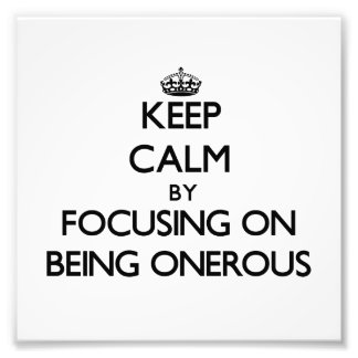 Keep Calm by focusing on Being Onerous Photographic Print