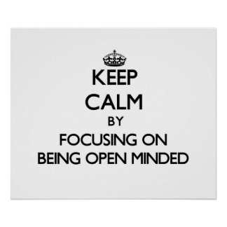 Keep Calm by focusing on Being Open-Minded Posters