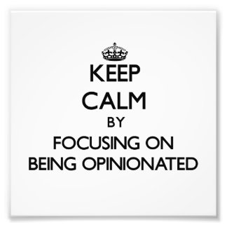 Keep Calm by focusing on Being Opinionated Photo Art