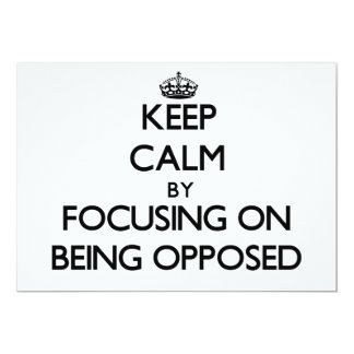 Keep Calm by focusing on Being Opposed 5x7 Paper Invitation Card