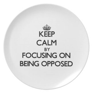 Keep Calm by focusing on Being Opposed Party Plate