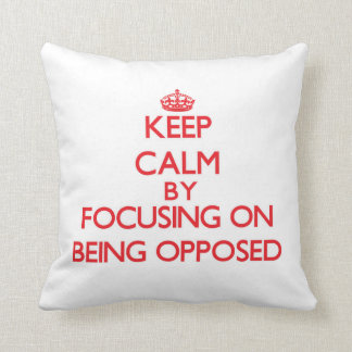 Keep Calm by focusing on Being Opposed Pillow