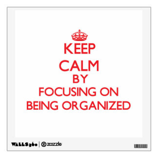 Keep Calm by focusing on Being Organized Room Stickers