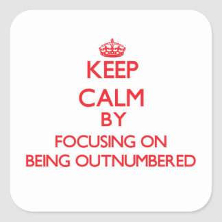 Keep Calm by focusing on Being Outnumbered Square Sticker