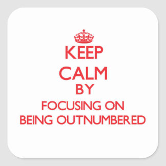 Keep Calm by focusing on Being Outnumbered Square Stickers