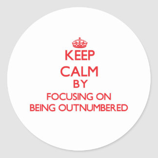 Keep Calm by focusing on Being Outnumbered Round Sticker