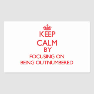 Keep Calm by focusing on Being Outnumbered Rectangular Stickers