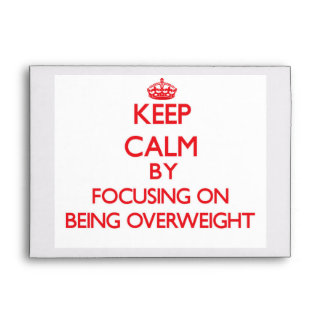 Keep Calm by focusing on Being Overweight Envelopes