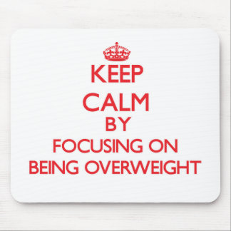 Keep Calm by focusing on Being Overweight Mouse Pad