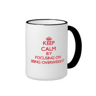 Keep Calm by focusing on Being Overweight Ringer Coffee Mug