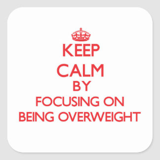 Keep Calm by focusing on Being Overweight Square Sticker