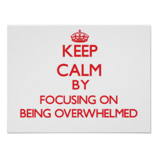 Keep Calm by focusing on Being Overwhelmed Posters