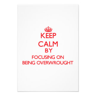 Keep Calm by focusing on Being Overwrought Invites