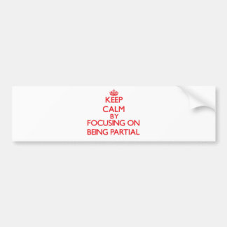 Keep Calm by focusing on Being Partial Car Bumper Sticker