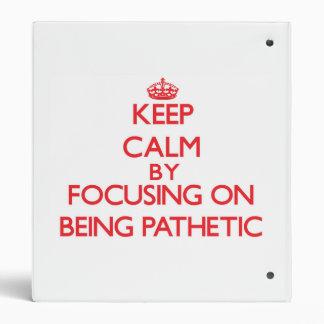 Keep Calm by focusing on Being Pathetic Binders
