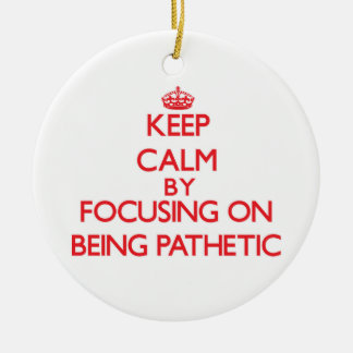 Keep Calm by focusing on Being Pathetic Double-Sided Ceramic Round Christmas Ornament