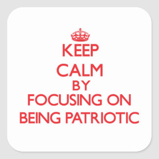 Keep Calm by focusing on Being Patriotic Square Sticker