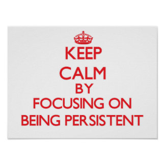 Keep Calm by focusing on Being Persistent Print