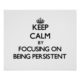Keep Calm by focusing on Being Persistent Poster