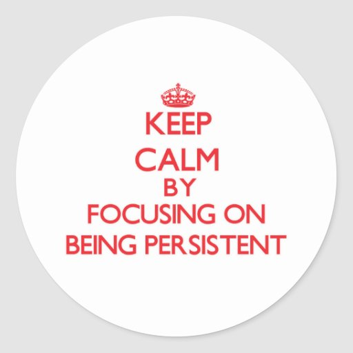 Keep Calm by focusing on Being Persistent Round Stickers