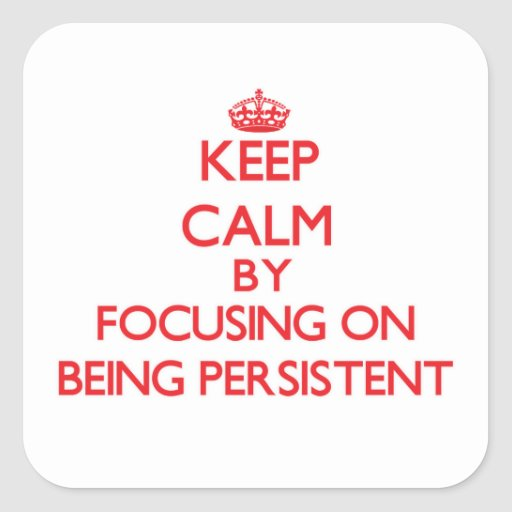 Keep Calm by focusing on Being Persistent Stickers