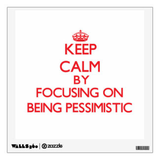 Keep Calm by focusing on Being Pessimistic Wall Decals