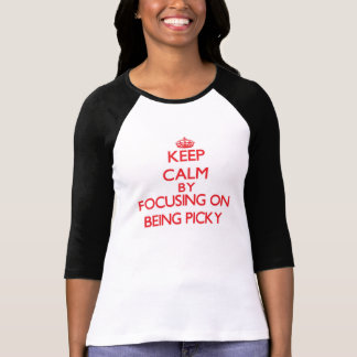Keep Calm by focusing on Being Picky Tee Shirts