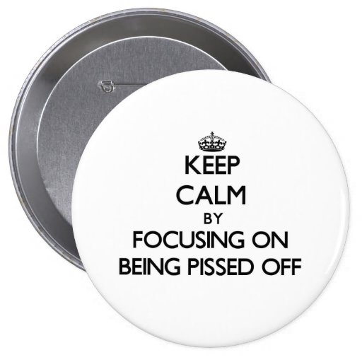 Keep Calm by focusing on Being Pissed Off Pins