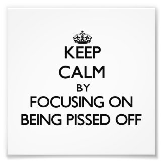 Keep Calm by focusing on Being Pissed Off Photo