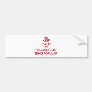 Keep Calm by focusing on Being Popular Car Bumper Sticker