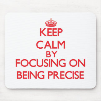 Keep Calm by focusing on Being Precise Mouse Pad