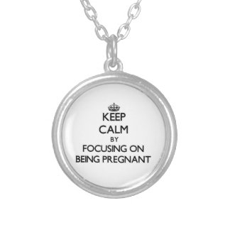 Keep Calm by focusing on Being Pregnant Custom Necklace