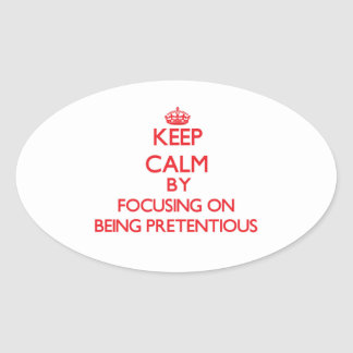 Keep Calm by focusing on Being Pretentious Oval Stickers