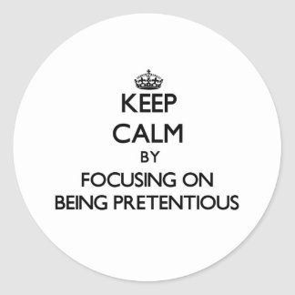 Keep Calm by focusing on Being Pretentious Round Stickers
