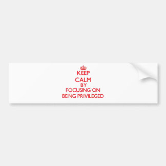 Keep Calm by focusing on Being Privileged Bumper Stickers