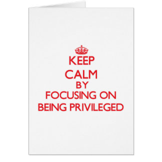 Keep Calm by focusing on Being Privileged Greeting Card
