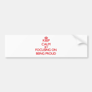 Keep Calm by focusing on Being Proud Car Bumper Sticker