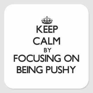 Keep Calm by focusing on Being Pushy Square Sticker