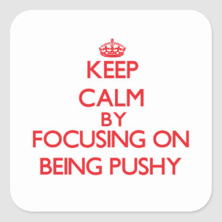 Keep Calm by focusing on Being Pushy Stickers