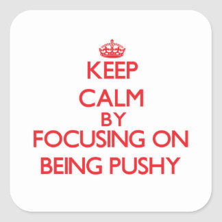 Keep Calm by focusing on Being Pushy Square Stickers