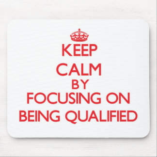 Keep Calm by focusing on Being Qualified Mouse Pad